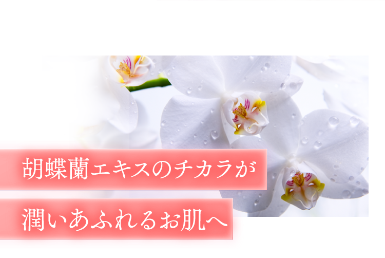胡蝶蘭エキスのチカラが潤いあふれるお肌へ